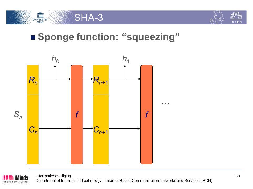 SHA-3 Sponge function: squeezing Informatiebeveiliging Department of Information Technology – Internet Based Communication Networks and Services (IBCN) 38 SnSn RnRn CnCn h0h0 R n+1 C n+1 f … f h1h1