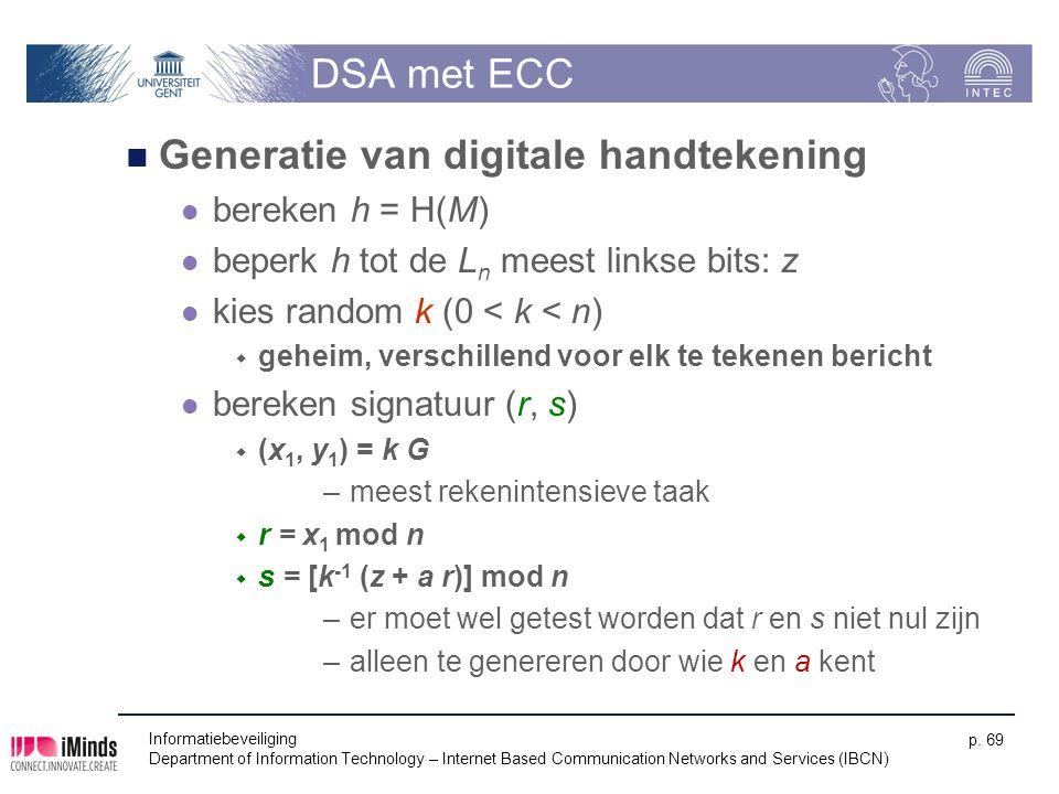 DSA met ECC Generatie van digitale handtekening bereken h = H(M) beperk h tot de L n meest linkse bits: z kies random k (0 < k < n)  geheim, verschillend voor elk te tekenen bericht bereken signatuur (r, s)  (x 1, y 1 ) = k G –meest rekenintensieve taak  r = x 1 mod n  s = [k -1 (z + a r)] mod n –er moet wel getest worden dat r en s niet nul zijn –alleen te genereren door wie k en a kent Informatiebeveiliging Department of Information Technology – Internet Based Communication Networks and Services (IBCN) p.