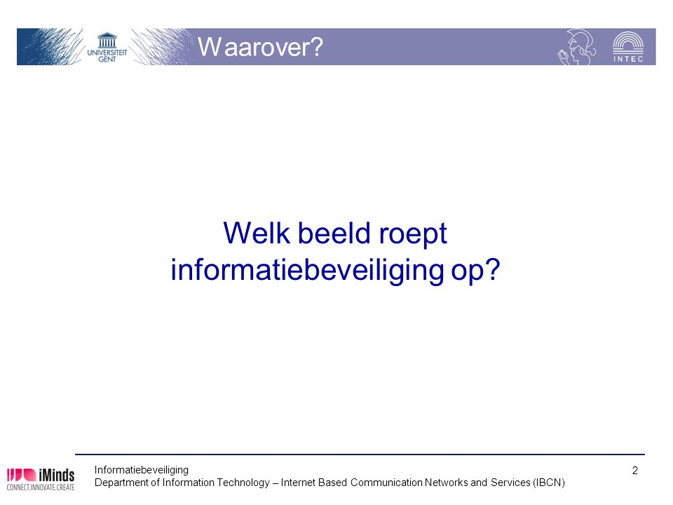 Waarover? Informatiebeveiliging Department of Information Technology – Internet Based Communication Networks and Services (IBCN) 2 Welk beeld roept in