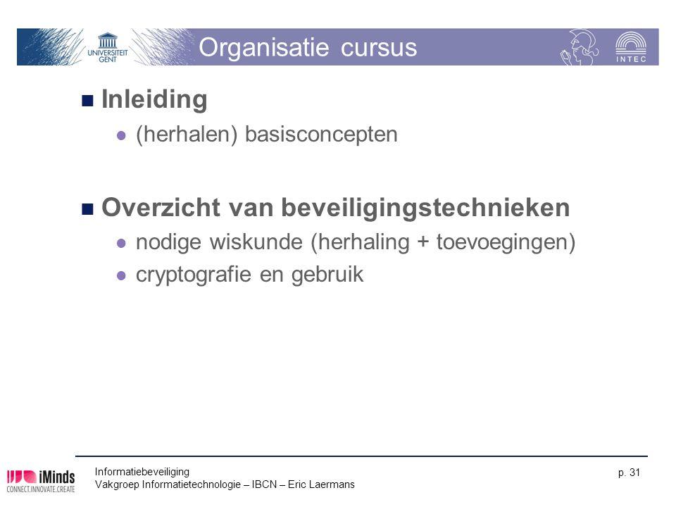Informatiebeveiliging Vakgroep Informatietechnologie – IBCN – Eric Laermans p. 31 Organisatie cursus Inleiding (herhalen) basisconcepten Overzicht van