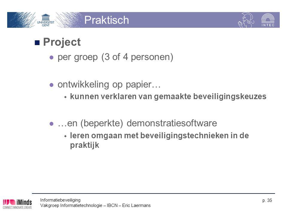 Informatiebeveiliging Vakgroep Informatietechnologie – IBCN – Eric Laermans p. 35 Praktisch Project per groep (3 of 4 personen) ontwikkeling op papier
