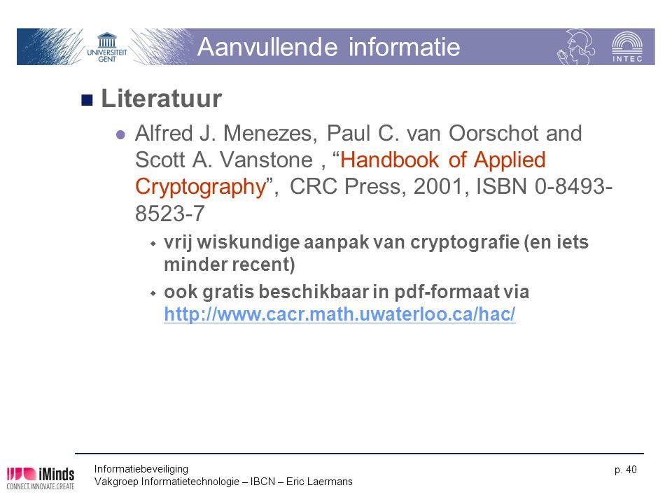 Informatiebeveiliging Vakgroep Informatietechnologie – IBCN – Eric Laermans p. 40 Aanvullende informatie Literatuur Alfred J. Menezes, Paul C. van Oor