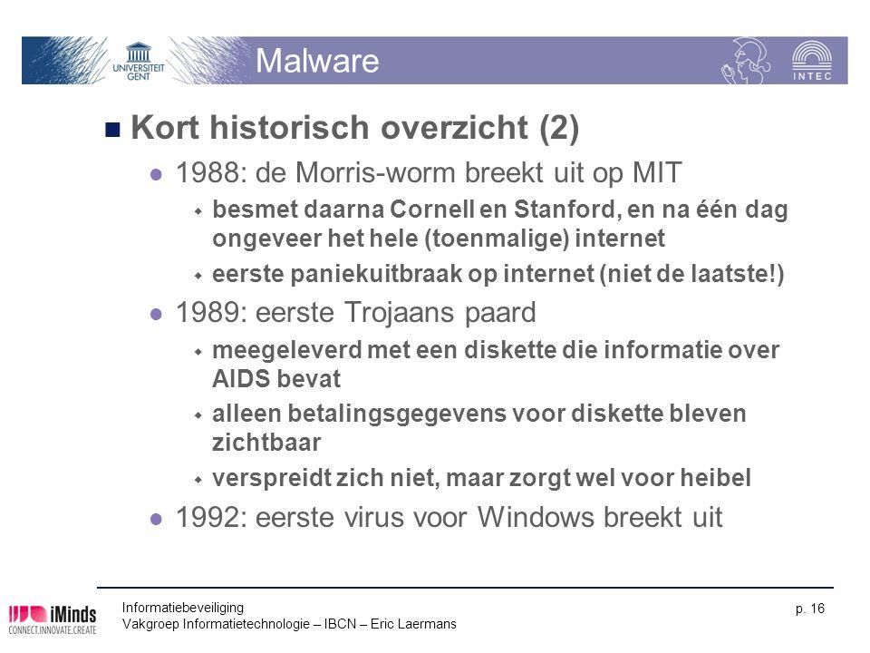 Informatiebeveiliging Vakgroep Informatietechnologie – IBCN – Eric Laermans p. 16 Malware Kort historisch overzicht (2) 1988: de Morris-worm breekt ui