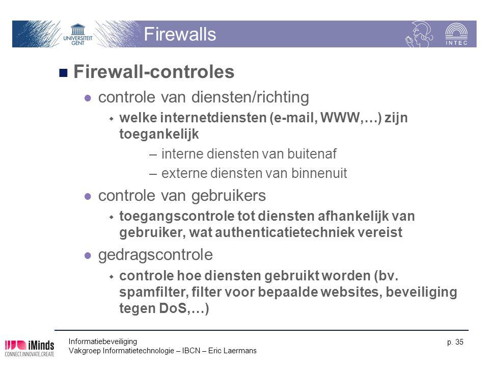 Informatiebeveiliging Vakgroep Informatietechnologie – IBCN – Eric Laermans p. 35 Firewalls Firewall-controles controle van diensten/richting  welke