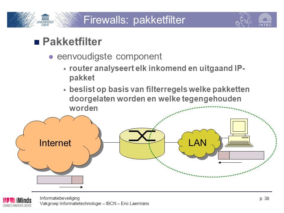 Informatiebeveiliging Vakgroep Informatietechnologie – IBCN – Eric Laermans p. 38 Firewalls: pakketfilter Pakketfilter eenvoudigste component  router