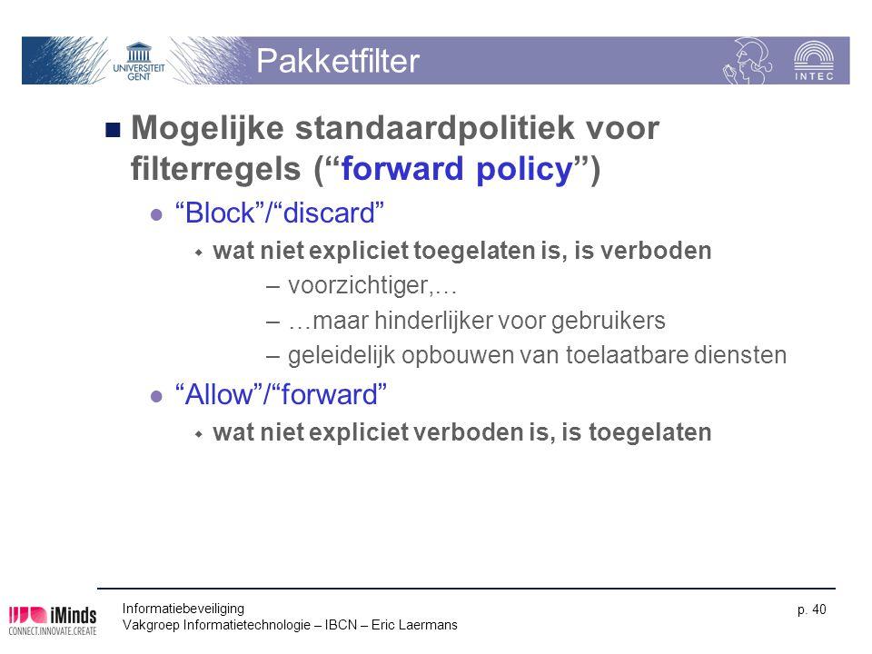 """Informatiebeveiliging Vakgroep Informatietechnologie – IBCN – Eric Laermans p. 40 Pakketfilter Mogelijke standaardpolitiek voor filterregels (""""forward"""