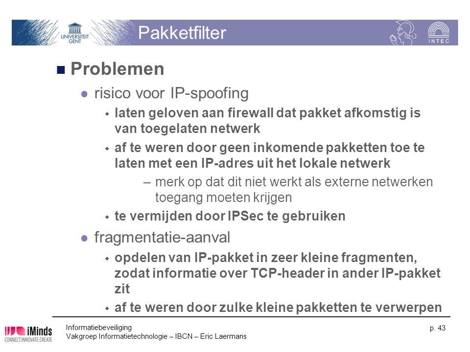 Informatiebeveiliging Vakgroep Informatietechnologie – IBCN – Eric Laermans p. 43 Pakketfilter Problemen risico voor IP-spoofing  laten geloven aan f