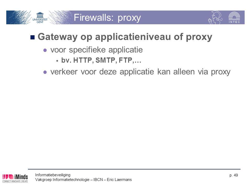 Informatiebeveiliging Vakgroep Informatietechnologie – IBCN – Eric Laermans p. 49 Firewalls: proxy Gateway op applicatieniveau of proxy voor specifiek