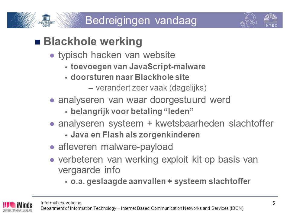 Bedreigingen vandaag Java (en Flash, en andere plugins) bron van veel kwetsbaarheden  en dus exploits –sandbox niet altijd waterdicht  Flashback trojan treft 600 000 Mac computers in 2012 –kwetsbaarheid was al twee maand vroeger weggewerkt voor Java zelf, maar niet voor Java voor Mac OS X (beheerd door Apple) oplossing  Java (en Flash) uitzetten voor browsers –tenzij echt nodig en voor vertrouwde sites »best in aparte browser  overschakelen naar HTML5 vermijdt gebruik van niet altijd veilige plugins Informatiebeveiliging Department of Information Technology – Internet Based Communication Networks and Services (IBCN) 6