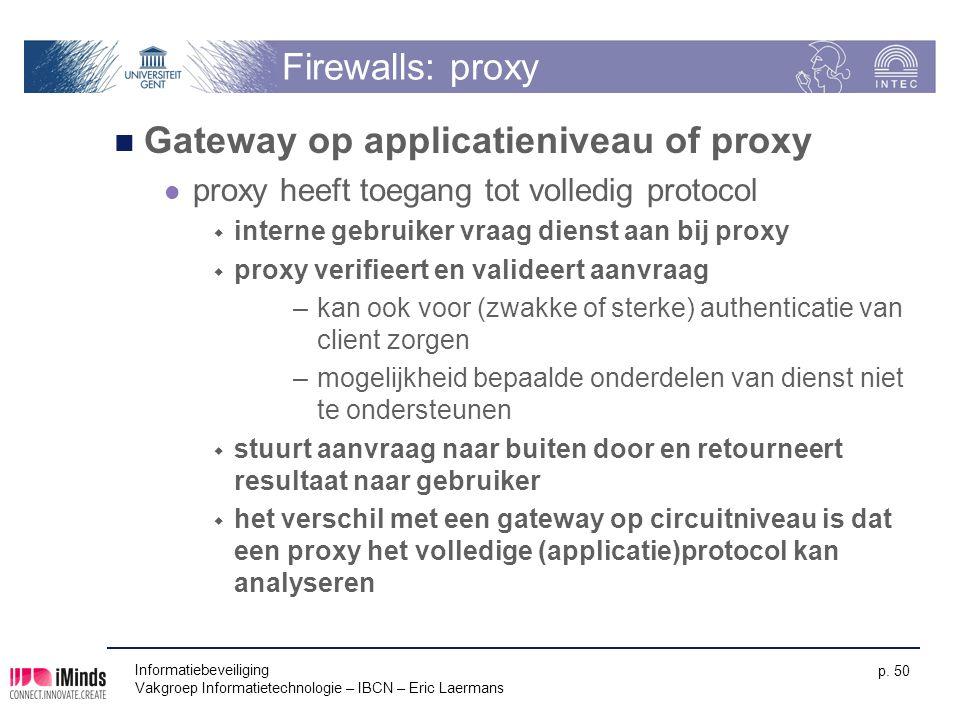 Informatiebeveiliging Vakgroep Informatietechnologie – IBCN – Eric Laermans p. 50 Firewalls: proxy Gateway op applicatieniveau of proxy proxy heeft to