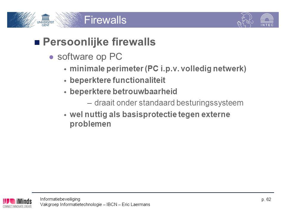 Informatiebeveiliging Vakgroep Informatietechnologie – IBCN – Eric Laermans p. 62 Firewalls Persoonlijke firewalls software op PC  minimale perimeter