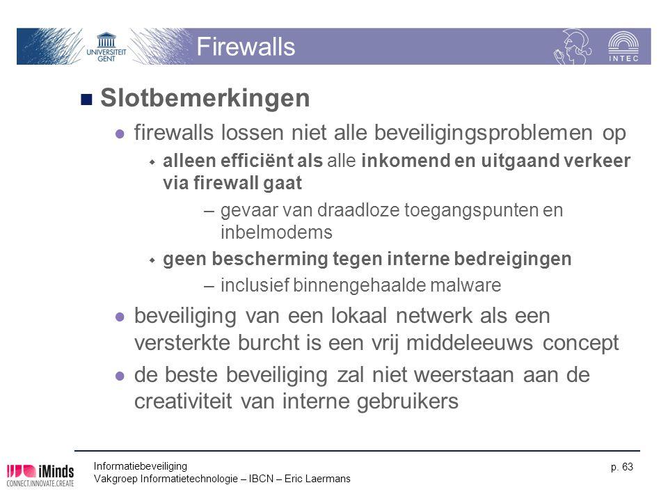 Informatiebeveiliging Vakgroep Informatietechnologie – IBCN – Eric Laermans p. 63 Firewalls Slotbemerkingen firewalls lossen niet alle beveiligingspro