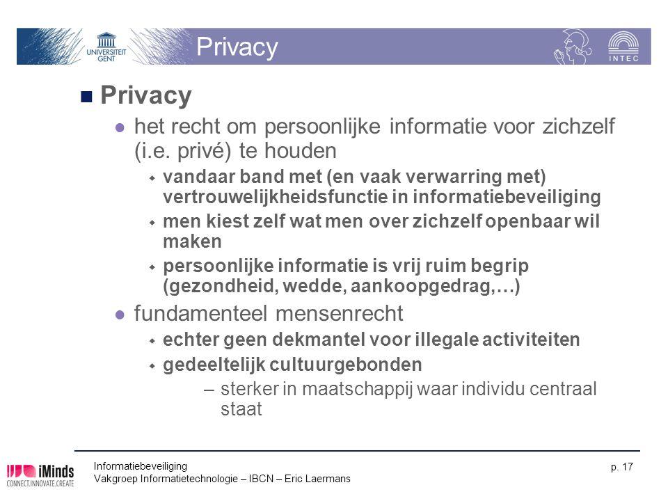 Informatiebeveiliging Vakgroep Informatietechnologie – IBCN – Eric Laermans p. 17 Privacy het recht om persoonlijke informatie voor zichzelf (i.e. pri