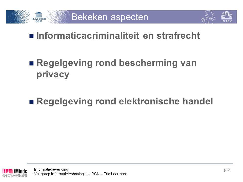 Informatiebeveiliging Vakgroep Informatietechnologie – IBCN – Eric Laermans p. 2 Bekeken aspecten Informaticacriminaliteit en strafrecht Regelgeving r