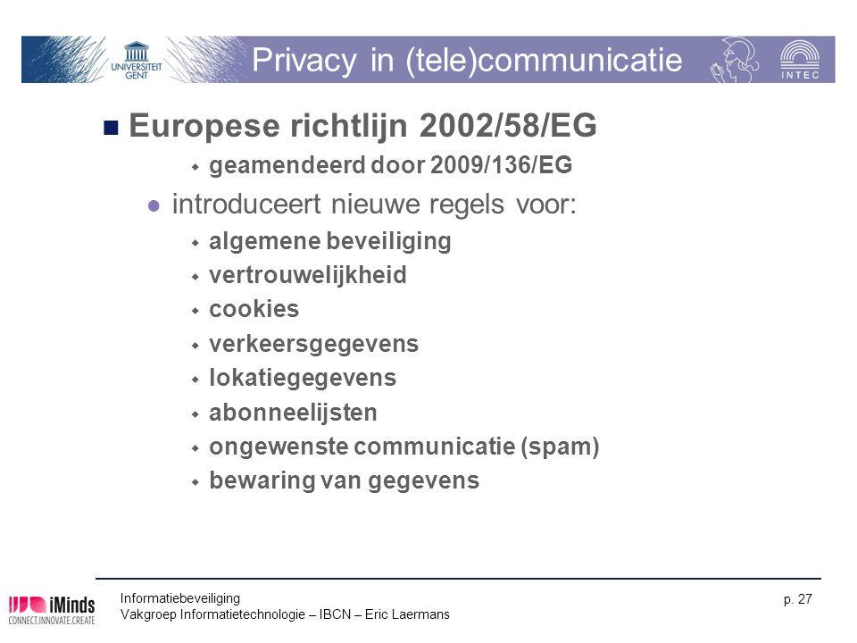 Informatiebeveiliging Vakgroep Informatietechnologie – IBCN – Eric Laermans p. 27 Privacy in (tele)communicatie Europese richtlijn 2002/58/EG  geamen