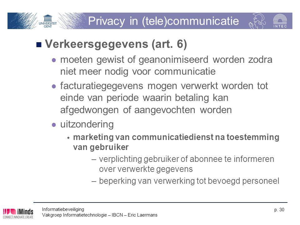 Informatiebeveiliging Vakgroep Informatietechnologie – IBCN – Eric Laermans p. 30 Privacy in (tele)communicatie Verkeersgegevens (art. 6) moeten gewis