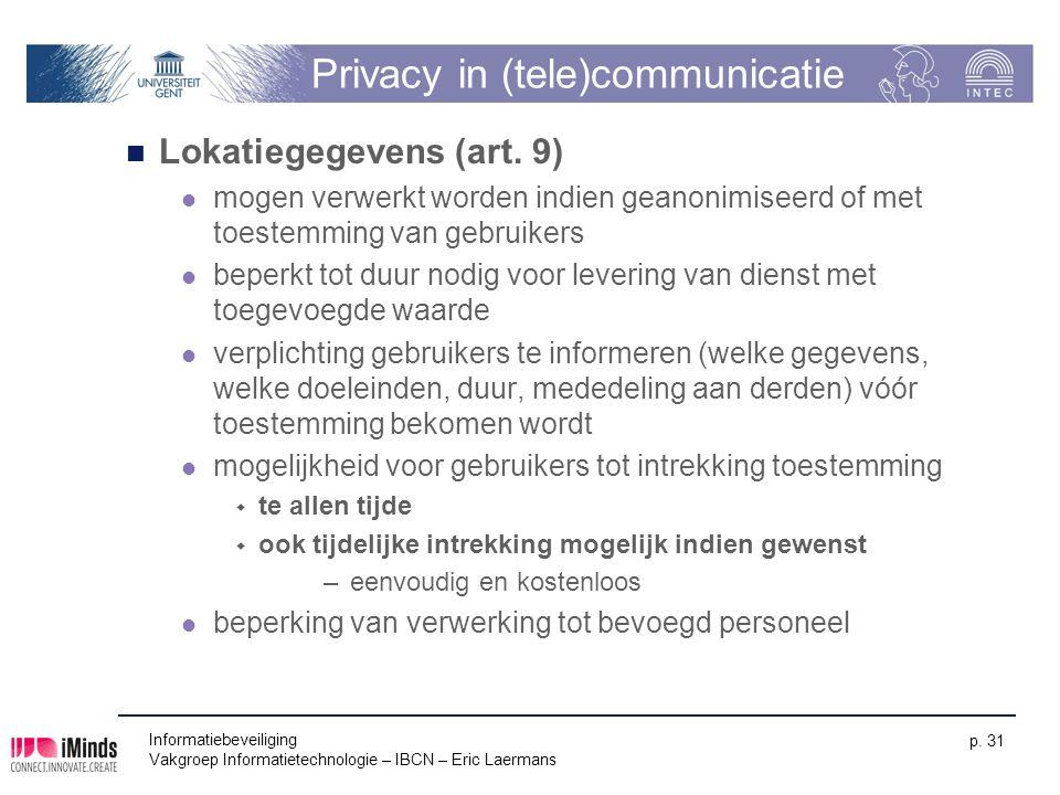 Informatiebeveiliging Vakgroep Informatietechnologie – IBCN – Eric Laermans p. 31 Privacy in (tele)communicatie Lokatiegegevens (art. 9) mogen verwerk