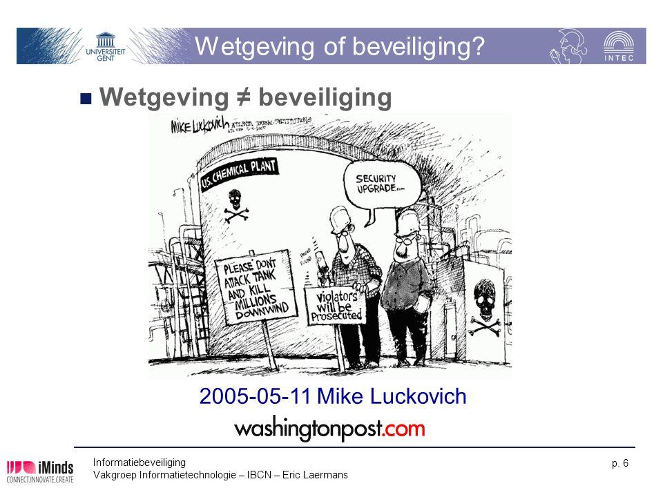 Informatiebeveiliging Vakgroep Informatietechnologie – IBCN – Eric Laermans p. 6 Wetgeving of beveiliging? Wetgeving ≠ beveiliging 2005-05-11 Mike Luc