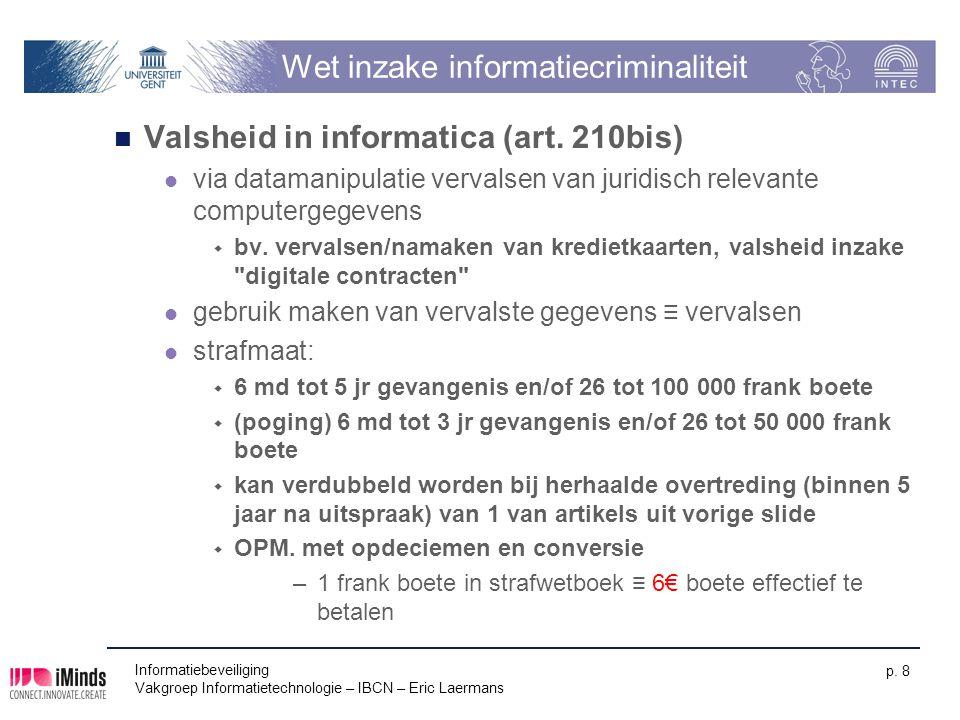 Informatiebeveiliging Vakgroep Informatietechnologie – IBCN – Eric Laermans p. 8 Wet inzake informatiecriminaliteit Valsheid in informatica (art. 210b
