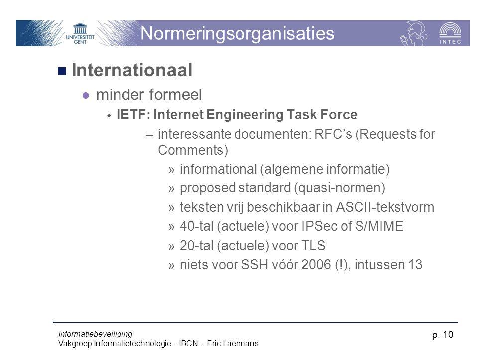 Informatiebeveiliging Vakgroep Informatietechnologie – IBCN – Eric Laermans p. 10 Normeringsorganisaties Internationaal minder formeel  IETF: Interne
