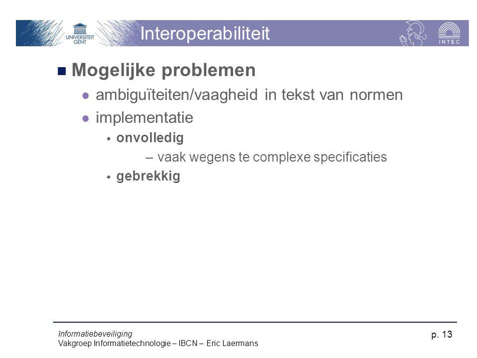 Informatiebeveiliging Vakgroep Informatietechnologie – IBCN – Eric Laermans p. 13 Interoperabiliteit Mogelijke problemen ambiguïteiten/vaagheid in tek