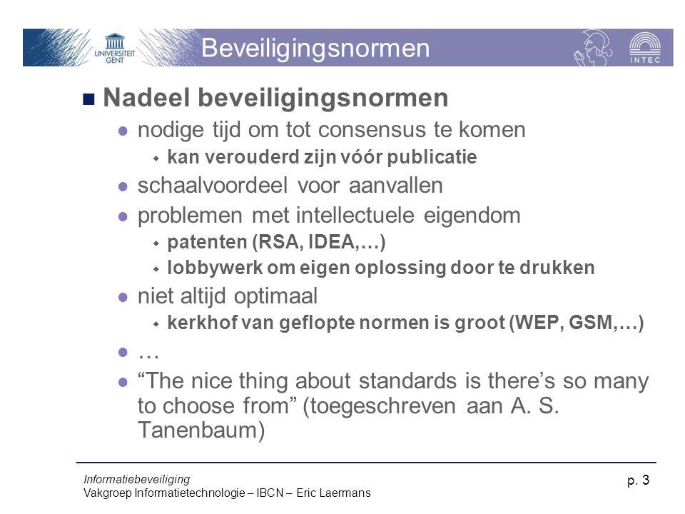 Informatiebeveiliging Vakgroep Informatietechnologie – IBCN – Eric Laermans p. 3 Beveiligingsnormen Nadeel beveiligingsnormen nodige tijd om tot conse