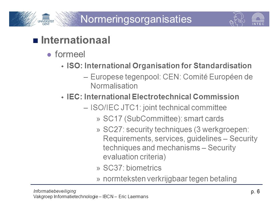 Informatiebeveiliging Vakgroep Informatietechnologie – IBCN – Eric Laermans p. 6 Normeringsorganisaties Internationaal formeel  ISO: International Or