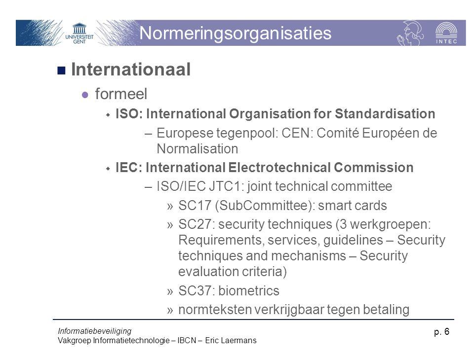 Informatiebeveiliging Vakgroep Informatietechnologie – IBCN – Eric Laermans p. 6 Normeringsorganisaties Internationaal formeel  ISO: International Or