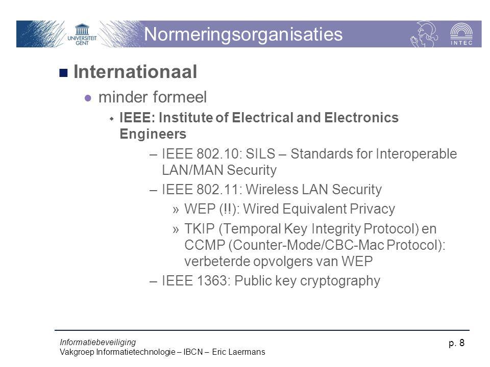 Informatiebeveiliging Vakgroep Informatietechnologie – IBCN – Eric Laermans p. 8 Normeringsorganisaties Internationaal minder formeel  IEEE: Institut