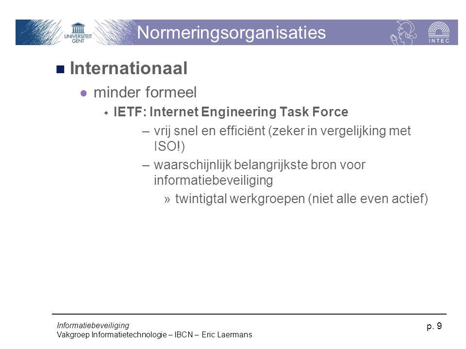Informatiebeveiliging Vakgroep Informatietechnologie – IBCN – Eric Laermans p. 9 Normeringsorganisaties Internationaal minder formeel  IETF: Internet