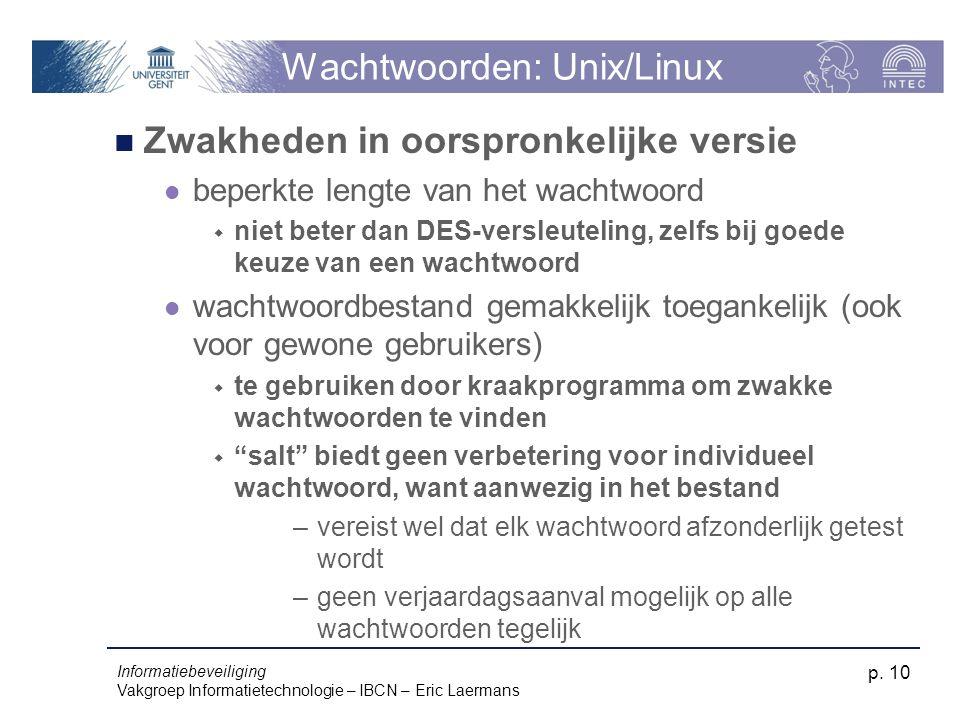 Informatiebeveiliging Vakgroep Informatietechnologie – IBCN – Eric Laermans p. 10 Wachtwoorden: Unix/Linux Zwakheden in oorspronkelijke versie beperkt