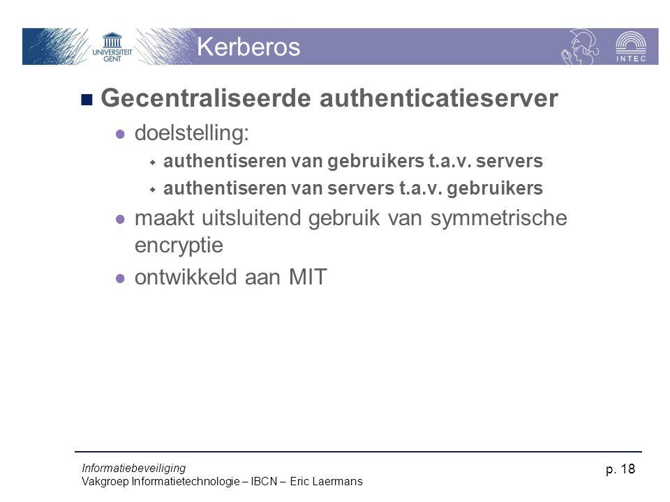 Informatiebeveiliging Vakgroep Informatietechnologie – IBCN – Eric Laermans p. 18 Kerberos Gecentraliseerde authenticatieserver doelstelling:  authen