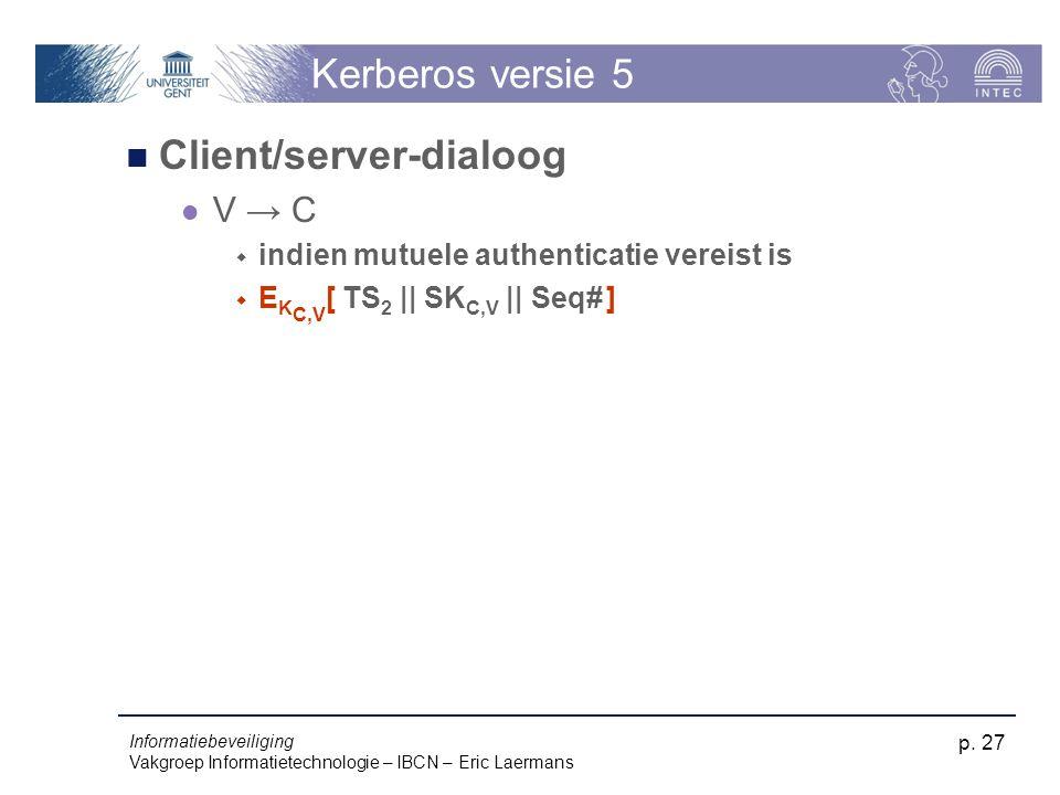 Informatiebeveiliging Vakgroep Informatietechnologie – IBCN – Eric Laermans p. 27 Kerberos versie 5 Client/server-dialoog V → C  indien mutuele authe