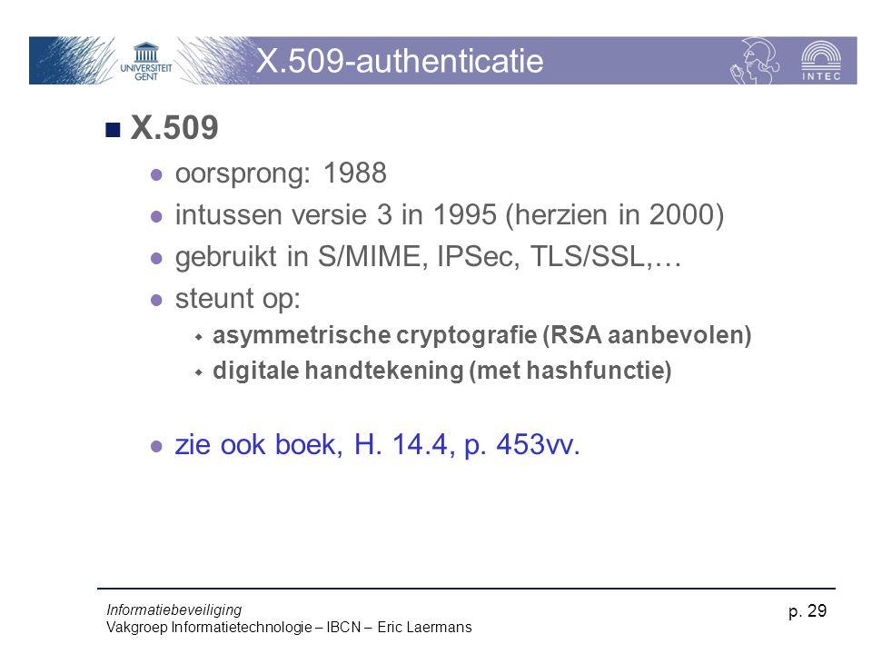 Informatiebeveiliging Vakgroep Informatietechnologie – IBCN – Eric Laermans p. 29 X.509-authenticatie X.509 oorsprong: 1988 intussen versie 3 in 1995