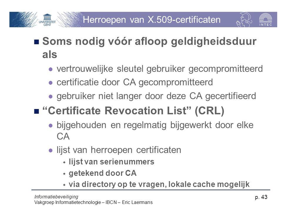 Informatiebeveiliging Vakgroep Informatietechnologie – IBCN – Eric Laermans p. 43 Herroepen van X.509-certificaten Soms nodig vóór afloop geldigheidsd