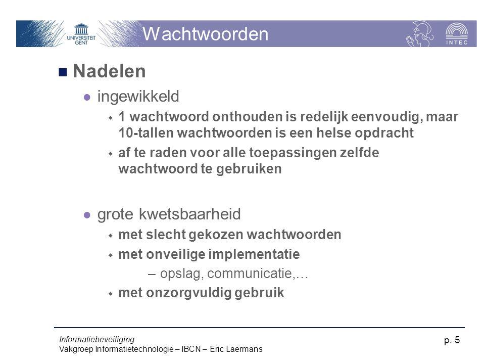 Informatiebeveiliging Vakgroep Informatietechnologie – IBCN – Eric Laermans p. 5 Wachtwoorden Nadelen ingewikkeld  1 wachtwoord onthouden is redelijk