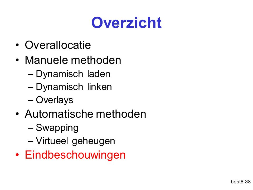 best6-38 Overzicht Overallocatie Manuele methoden –Dynamisch laden –Dynamisch linken –Overlays Automatische methoden –Swapping –Virtueel geheugen Eind