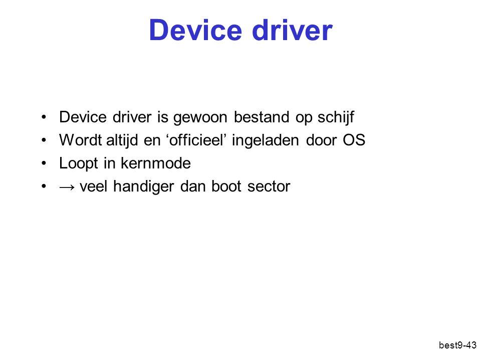 best9-43 Device driver Device driver is gewoon bestand op schijf Wordt altijd en 'officieel' ingeladen door OS Loopt in kernmode → veel handiger dan b