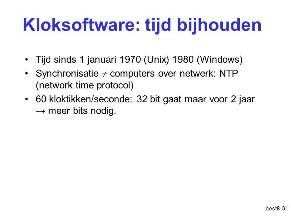 best8-31 Kloksoftware: tijd bijhouden Tijd sinds 1 januari 1970 (Unix) 1980 (Windows) Synchronisatie  computers over netwerk: NTP (network time protocol) 60 kloktikken/seconde: 32 bit gaat maar voor 2 jaar → meer bits nodig.