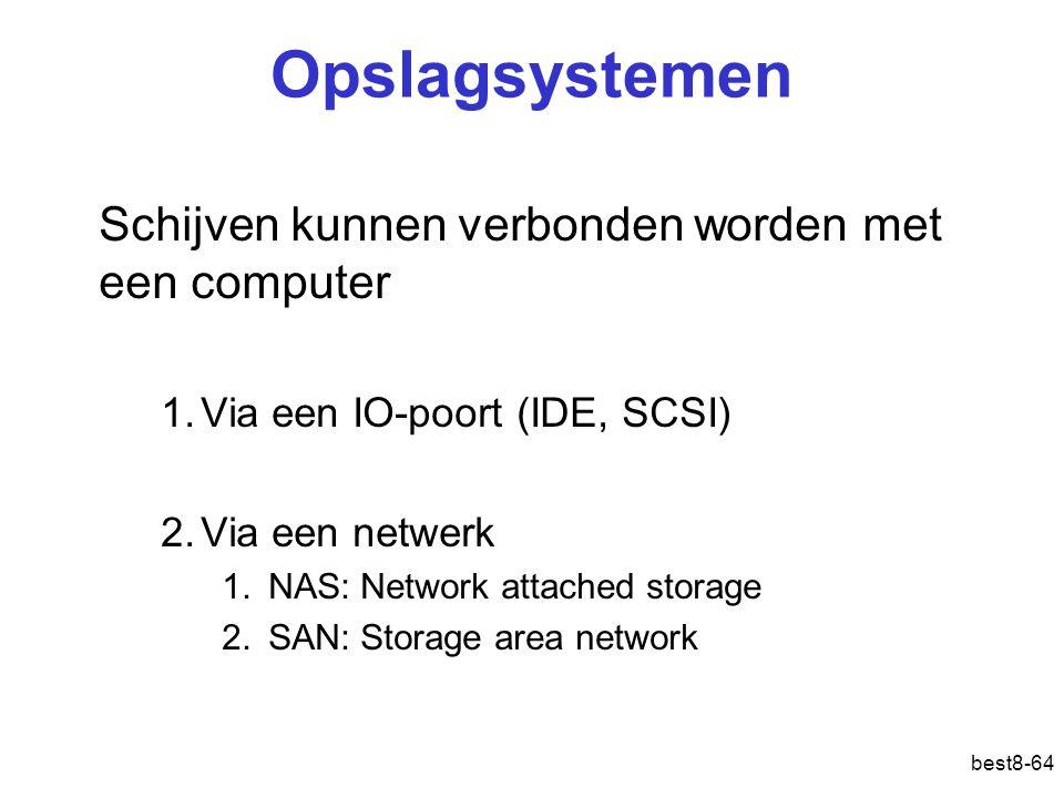 best8-64 Opslagsystemen Schijven kunnen verbonden worden met een computer 1.Via een IO-poort (IDE, SCSI) 2.Via een netwerk 1.NAS: Network attached storage 2.SAN: Storage area network