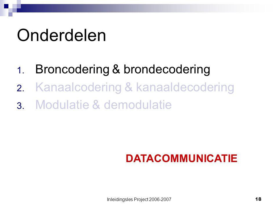 Inleidingsles Project 2006-200718 Onderdelen 1. Broncodering & brondecodering 2.