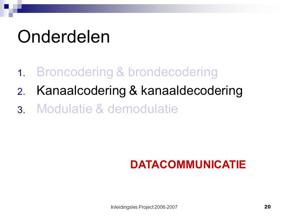 Inleidingsles Project 2006-200720 Onderdelen 1.Broncodering & brondecodering 2.