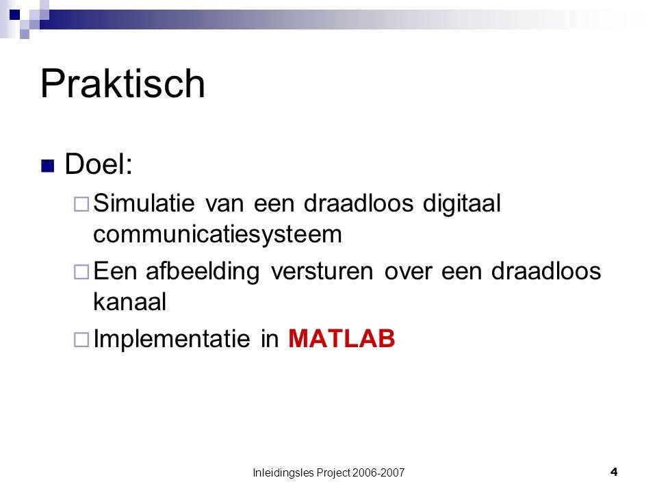 Inleidingsles Project 2006-20074 Praktisch Doel:  Simulatie van een draadloos digitaal communicatiesysteem  Een afbeelding versturen over een draadloos kanaal  Implementatie in MATLAB