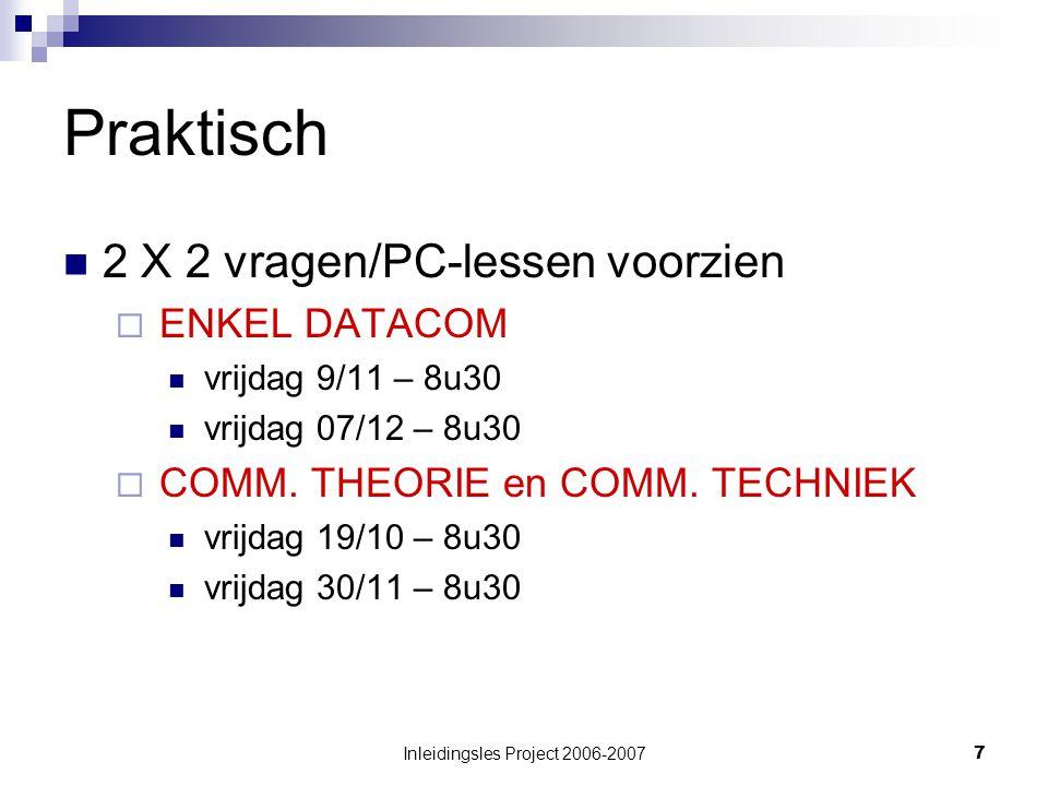 Inleidingsles Project 2006-20077 Praktisch 2 X 2 vragen/PC-lessen voorzien  ENKEL DATACOM vrijdag 9/11 – 8u30 vrijdag 07/12 – 8u30  COMM.