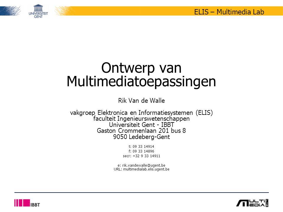 ELIS – Multimedia Lab Ontwerp van Multimediatoepassingen Rik Van de Walle vakgroep Elektronica en Informatiesystemen (ELIS) faculteit Ingenieurswetenschappen Universiteit Gent - IBBT Gaston Crommenlaan 201 bus 8 9050 Ledeberg-Gent t: 09 33 14914 f: 09 33 14896 secr: +32 9 33 14911 e: rik.vandewalle@ugent.be URL: multimedialab.elis.ugent.be