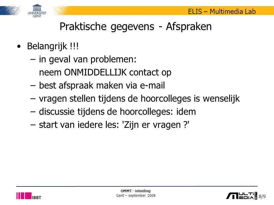 8/9 ELIS – Multimedia Lab OMMT - inleiding Gent – september 2008 Praktische gegevens - Afspraken Belangrijk !!! –in geval van problemen: neem ONMIDDEL