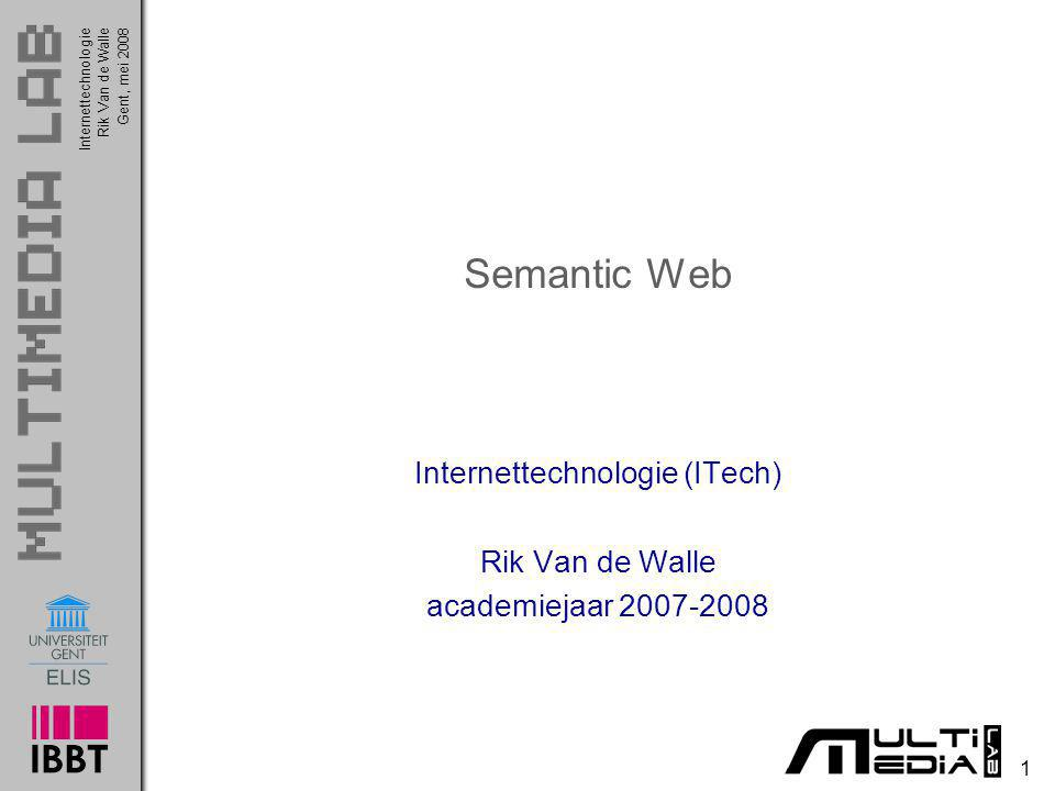 InternettechnologieRik Van de WalleGent, mei 2008 2 Semantic Web De meeste content op het Web vandaag is gemaakt o om door mensen geïnterpreteerd te worden o niet om door machines gemanipuleerd te worden Het Semantic Web zal structuur brengen o niet in de content zelf o wel in de betekenis van de content op web pagina s o i.e., adding logic to the Web Semantic Web is geen 2de Web maar eerder een extensie van het bestaande Web Bezieler van het Semantic Web is...