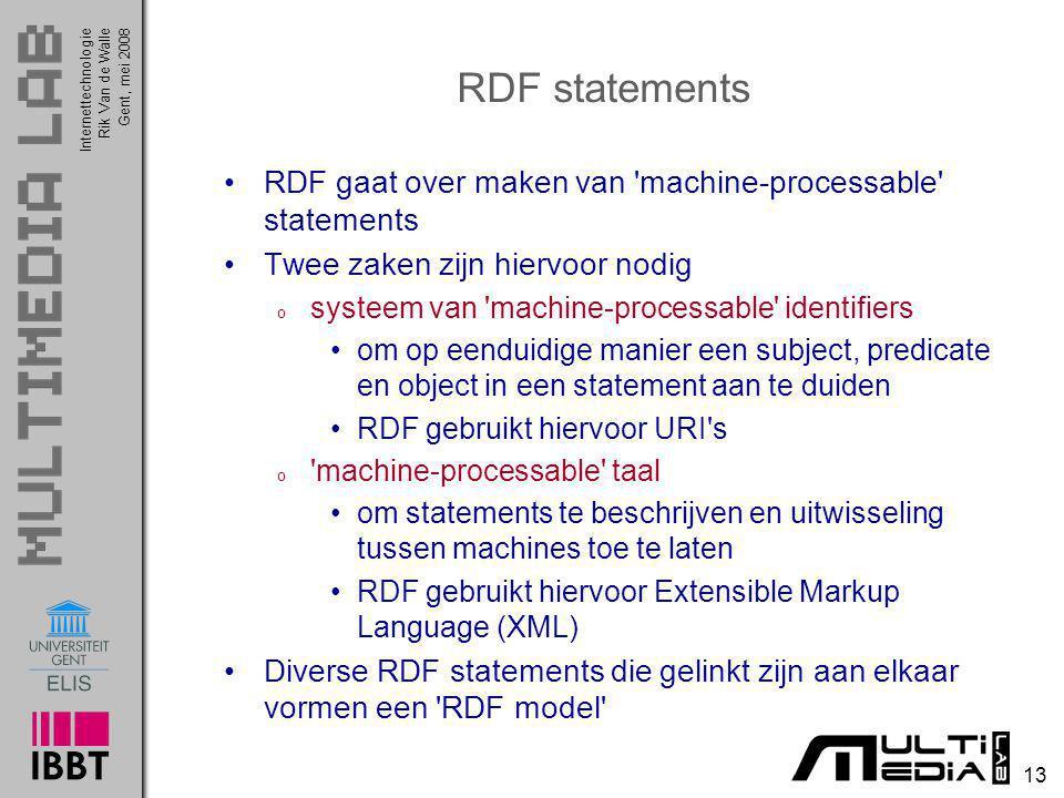 InternettechnologieRik Van de WalleGent, mei 2008 13 RDF statements RDF gaat over maken van machine-processable statements Twee zaken zijn hiervoor nodig o systeem van machine-processable identifiers om op eenduidige manier een subject, predicate en object in een statement aan te duiden RDF gebruikt hiervoor URI s o machine-processable taal om statements te beschrijven en uitwisseling tussen machines toe te laten RDF gebruikt hiervoor Extensible Markup Language (XML) Diverse RDF statements die gelinkt zijn aan elkaar vormen een RDF model