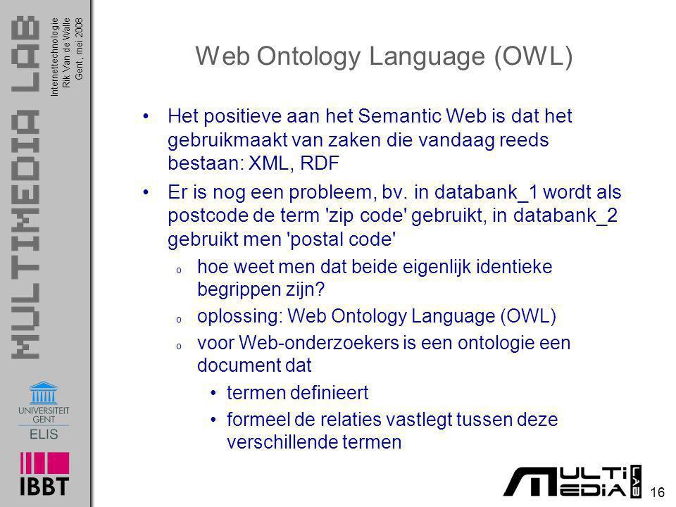 InternettechnologieRik Van de WalleGent, mei 2008 16 Web Ontology Language (OWL) Het positieve aan het Semantic Web is dat het gebruikmaakt van zaken
