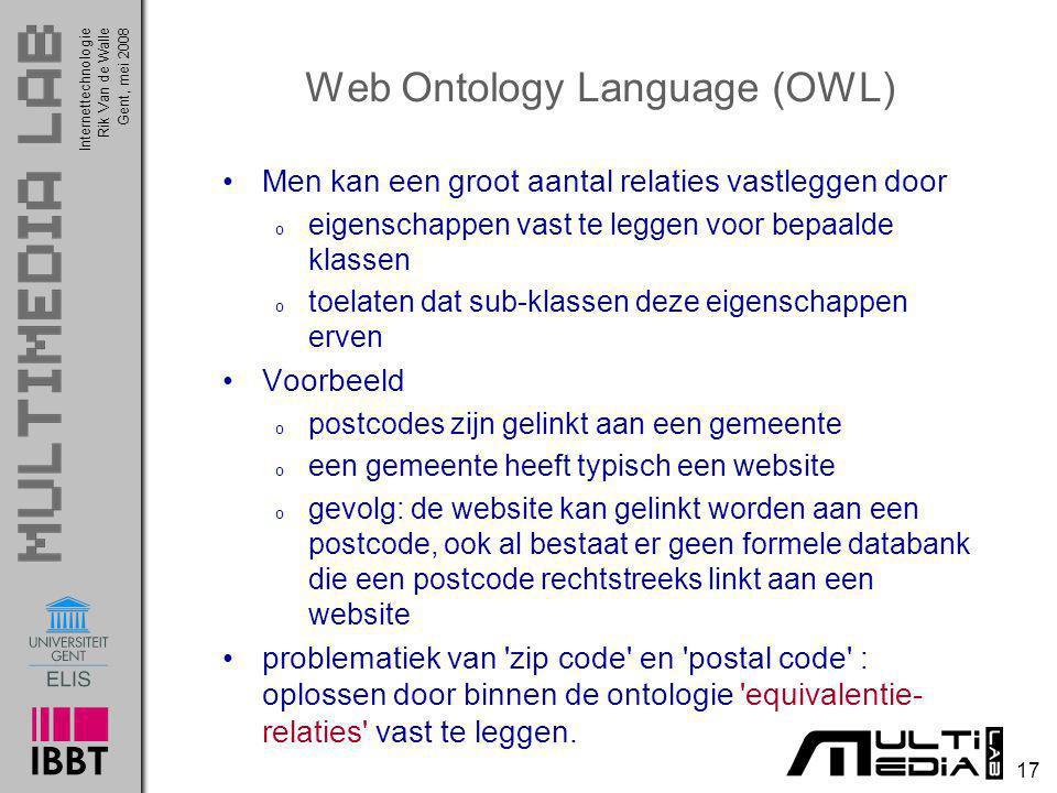InternettechnologieRik Van de WalleGent, mei 2008 17 Web Ontology Language (OWL) Men kan een groot aantal relaties vastleggen door o eigenschappen vas